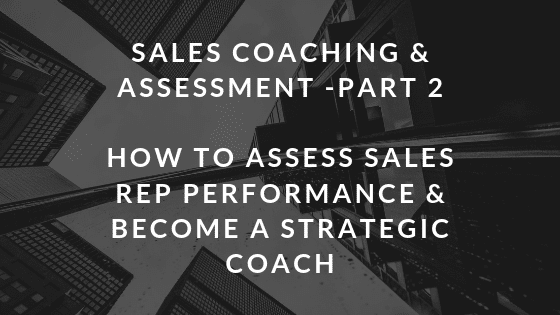 Sales Coaching & Assessment Part 2: How To Assess Sales Rep Performance & Become a Strategic Coach