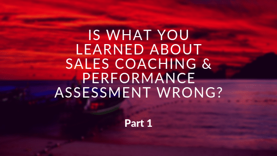 Is What You Learned About Sales Coaching and Performance Assessment Wrong?