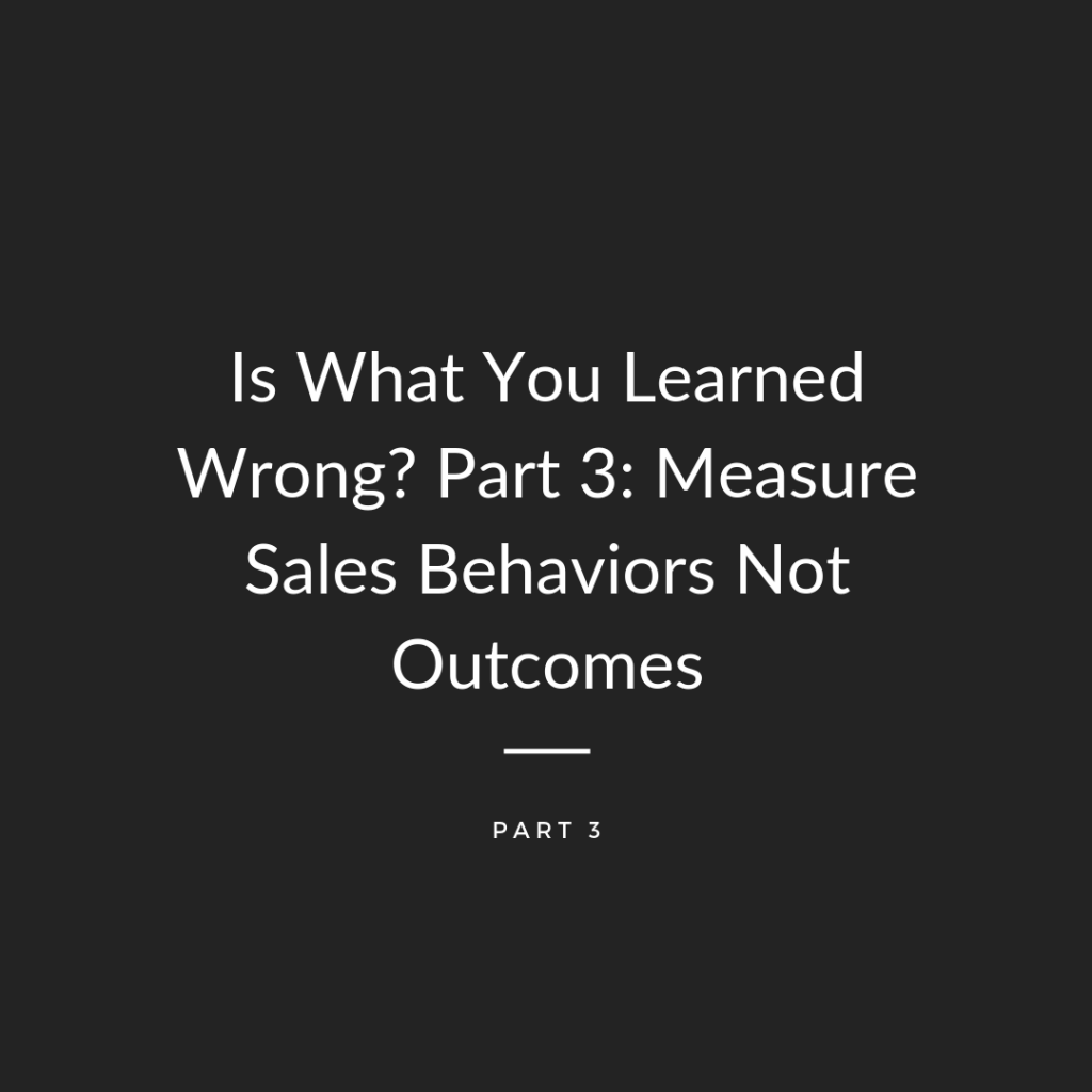 Is What You Learned Wrong? Part 3: Measure Sales Behaviors Not Outcomes