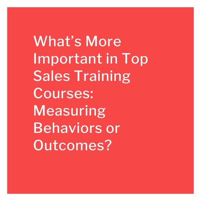 What's More Important in Top Sales Training Courses: Measuring Behaviors or Outcomes?